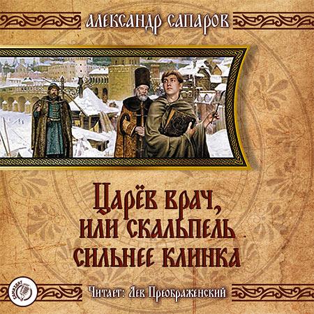 Сапаров Александр - Царёв врач, или когда скальпель сильнее клинка / Аудиокнига