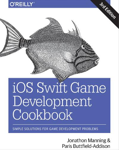 iOS Swift Game Development Cookbook Simple Solutions for Game Development Problems, 3rd Edition