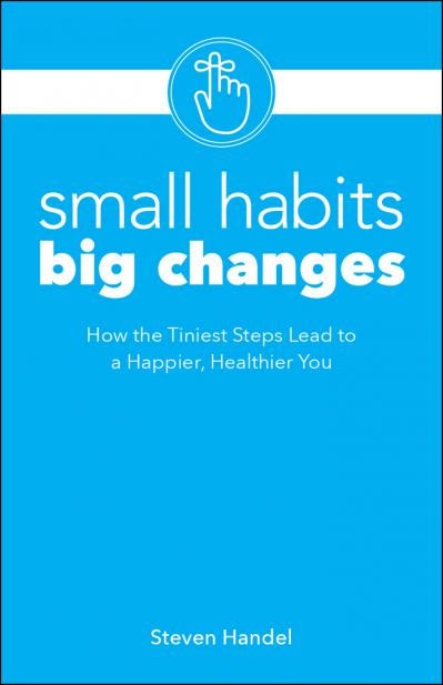 Small Habits, Big Changes How the Tiniest Steps Lead to a Happier, Healthier You